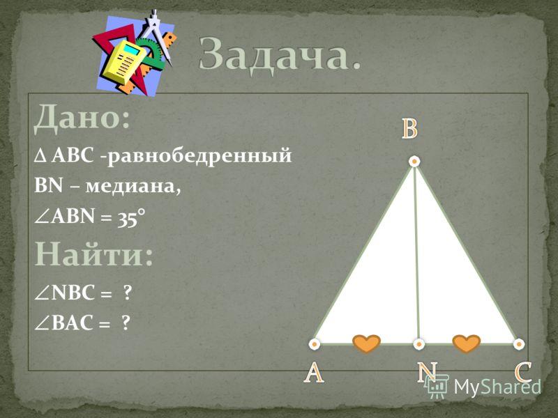 Дано: АВС -равнобедренный ВN – медиана, ABN = 35 Найти: NBC = ? BАC = ?