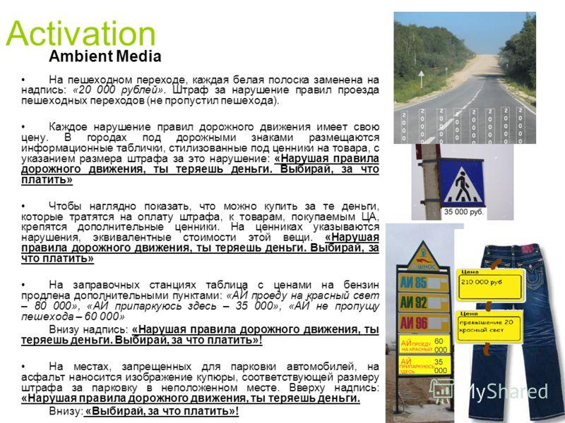 Ambient Media На пешеходном переходе, каждая белая полоска заменена на надпись: «20 000 рублей». Штраф за нарушение правил проезда пешеходных переходов (не пропустил пешехода). Каждое нарушение правил дорожного движения имеет свою цену. В городах под