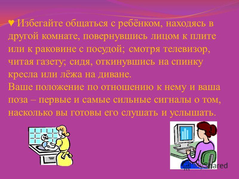 Избегайте общаться с ребёнком, находясь в другой комнате, повернувшись лицом к плите или к раковине с посудой; смотря телевизор, читая газету; сидя, откинувшись на спинку кресла или лёжа на диване. Ваше положение по отношению к нему и ваша поза – пер