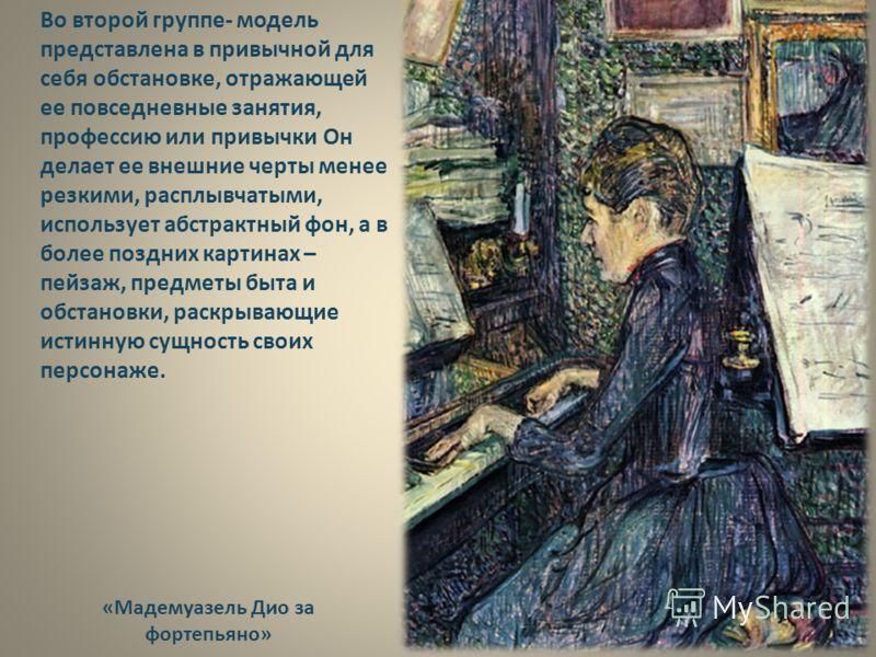«Мадемуазель Дио за фортепьяно» Во второй группе- модель представлена в привычной для себя обстановке, отражающей ее повседневные занятия, профессию или привычки Он делает ее внешние черты менее резкими, расплывчатыми, использует абстрактный фон, а в