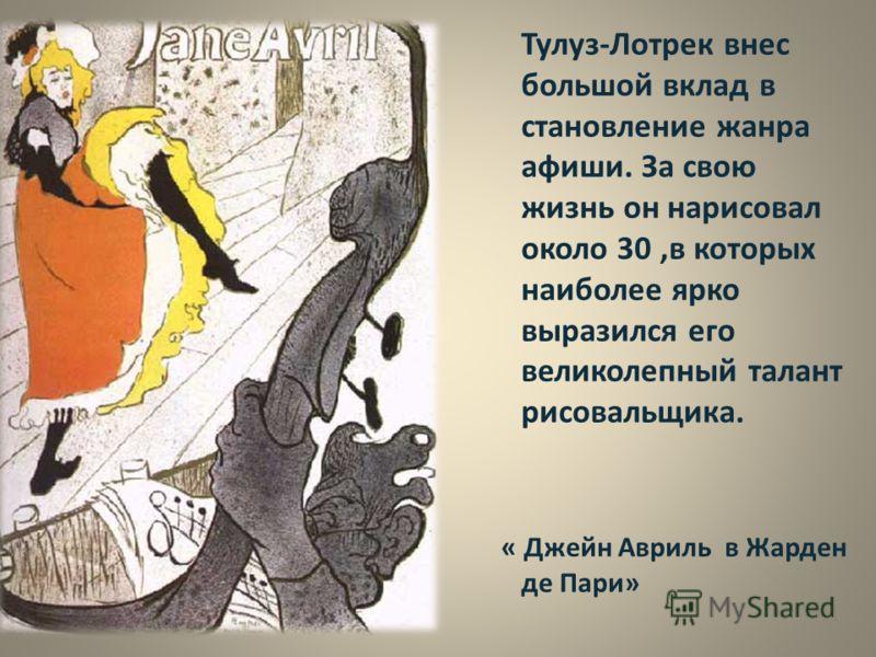 Тулуз-Лотрек внес большой вклад в становление жанра афиши. За свою жизнь он нарисовал около 30,в которых наиболее ярко выразился его великолепный талант рисовальщика. « Джейн Авриль в Жарден де Пари»