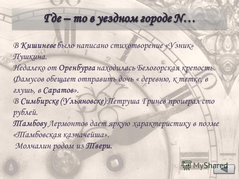 В Кишиневе было написано стихотворение «Узник» Пушкина. Недалеко от Оренбурга находилась Белогорская крепость. Фамусов обещает отправить дочь « деревню, к тетке, в глушь, в Саратов». В Симбирске (Ульяновске) Петруша Гринев проиграл сто рублей. Тамбов