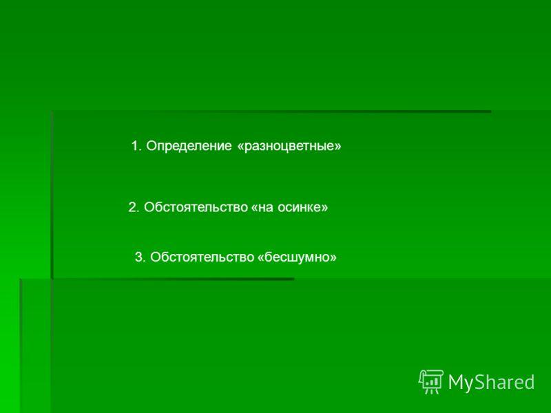 1. Определение «разноцветные» 2. Обстоятельство «на осинке» 3. Обстоятельство «бесшумно»