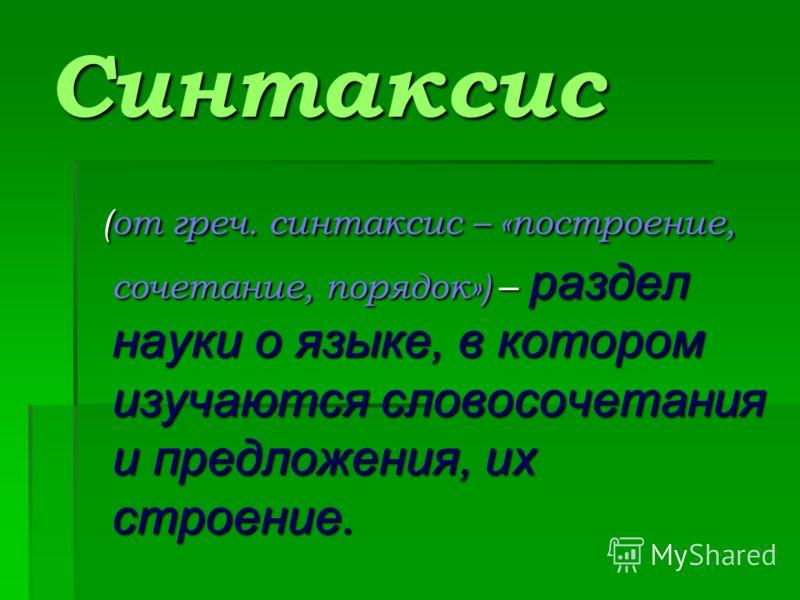 Синтаксис (от греч. синтаксис – «построение, сочетание, порядок») – раздел науки о языке, в котором изучаются словосочетания и предложения, их строение. (от греч. синтаксис – «построение, сочетание, порядок») – раздел науки о языке, в котором изучают