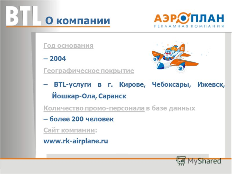 Год основания – 2004 Географическое покрытие – BTL-услуги в г. Кирове, Чебоксары, Ижевск, Йошкар-Ола, Саранск Количество промо-персонала в базе данных – более 200 человек Сайт компании: www.rk-airplane.ru О компании