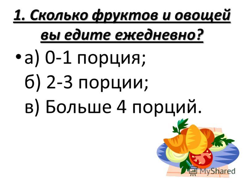 1. Сколько фруктов и овощей вы едите ежедневно? а) 0-1 порция; б) 2-3 порции; в) Больше 4 порций.