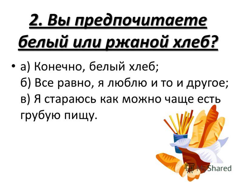 2. Вы предпочитаете белый или ржаной хлеб? а) Конечно, белый хлеб; б) Все равно, я люблю и то и другое; в) Я стараюсь как можно чаще есть грубую пищу.