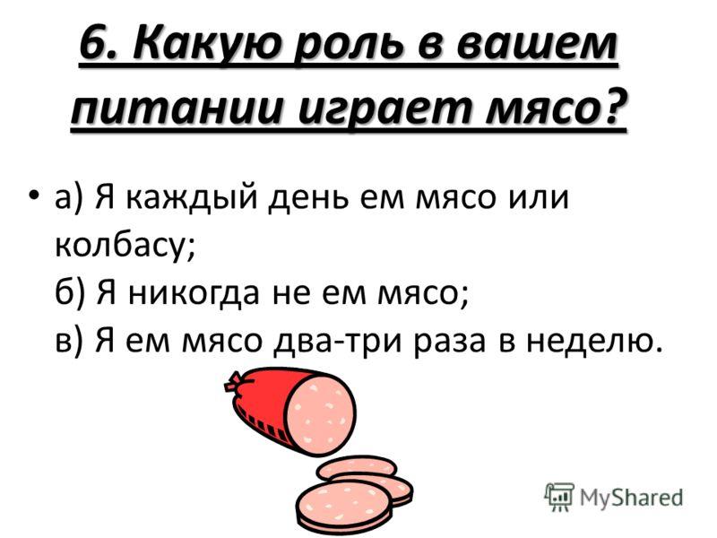 6. Какую роль в вашем питании играет мясо? а) Я каждый день ем мясо или колбасу; б) Я никогда не ем мясо; в) Я ем мясо два-три раза в неделю.