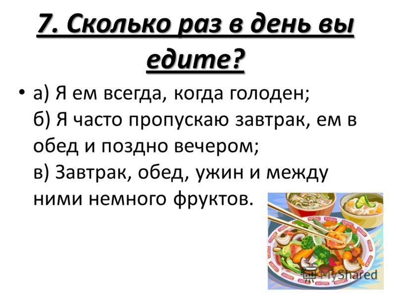 7. Сколько раз в день вы едите? а) Я ем всегда, когда голоден; б) Я часто пропускаю завтрак, ем в обед и поздно вечером; в) Завтрак, обед, ужин и между ними немного фруктов.