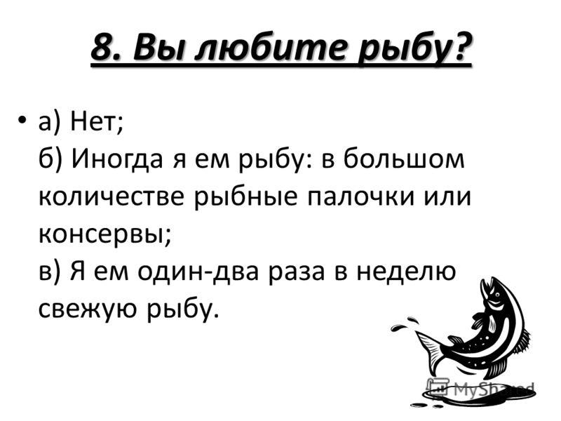 8. Вы любите рыбу? а) Нет; б) Иногда я ем рыбу: в большом количестве рыбные палочки или консервы; в) Я ем один-два раза в неделю свежую рыбу.