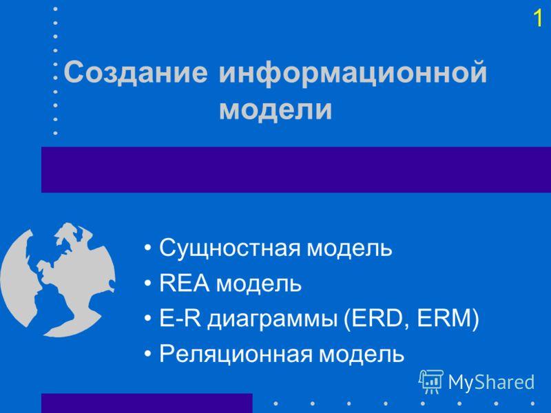 1 Создание информационной модели Сущностная модель REA модель E-R диаграммы (ERD, ERM) Реляционная модель