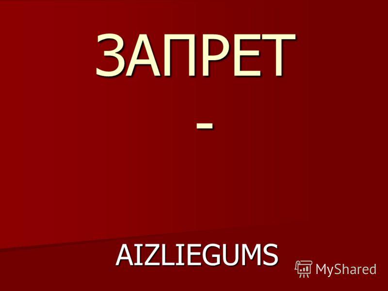 ЗАПРЕТ - AIZLIEGUMS