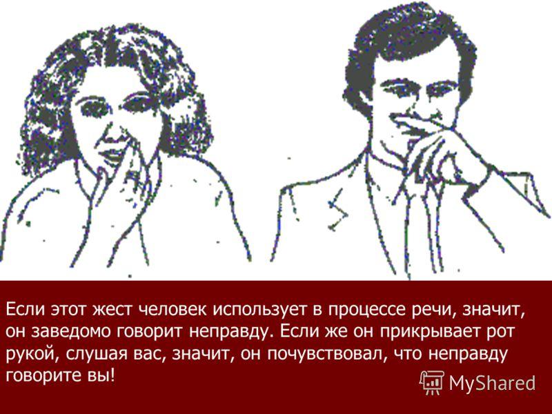 Если этот жест человек использует в процессе речи, значит, он заведомо говорит неправду. Если же он прикрывает рот рукой, слушая вас, значит, он почувствовал, что неправду говорите вы!