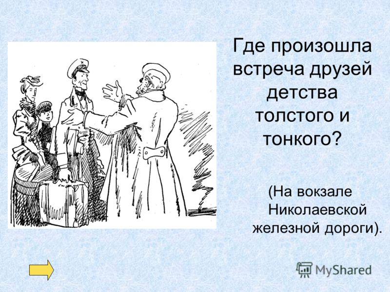 Где произошла встреча друзей детства толстого и тонкого? (На вокзале Николаевской железной дороги).