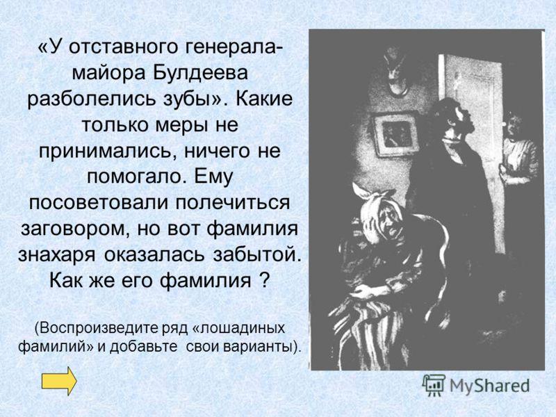 «У отставного генерала- майора Булдеева разболелись зубы». Какие только меры не принимались, ничего не помогало. Ему посоветовали полечиться заговором, но вот фамилия знахаря оказалась забытой. Как же его фамилия ? (Воспроизведите ряд «лошадиных фами