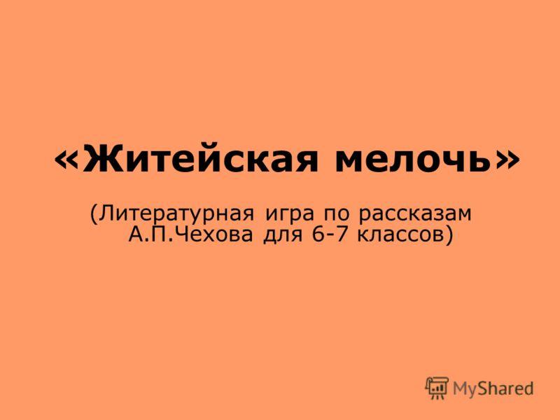 «Житейская мелочь» (Литературная игра по рассказам А.П.Чехова для 6-7 классов)