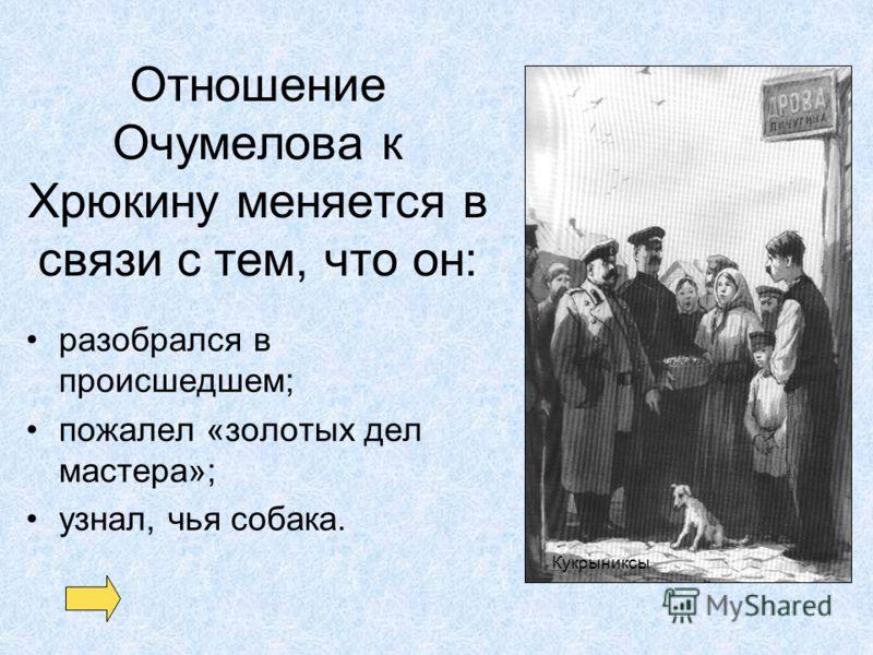 Отношение Очумелова к Хрюкину меняется в связи с тем, что он: разобрался в происшедшем; пожалел «золотых дел мастера»; узнал, чья собака. Кукрыниксы