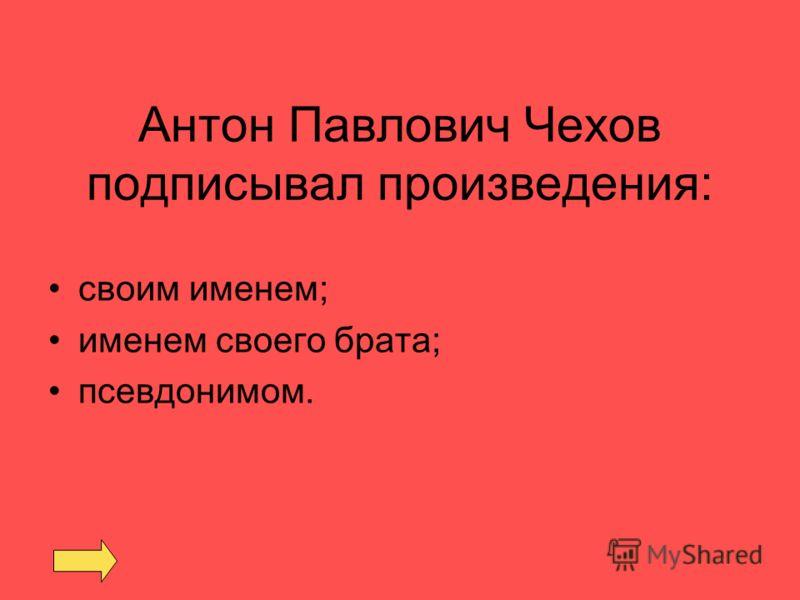 Антон Павлович Чехов подписывал произведения: своим именем; именем своего брата; псевдонимом.