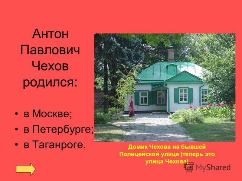 Антон Павлович Чехов родился: в Москве; в Петербурге; в Таганроге. Домик Чехова на бывшей Полицейской улице (теперь это улица Чехова)