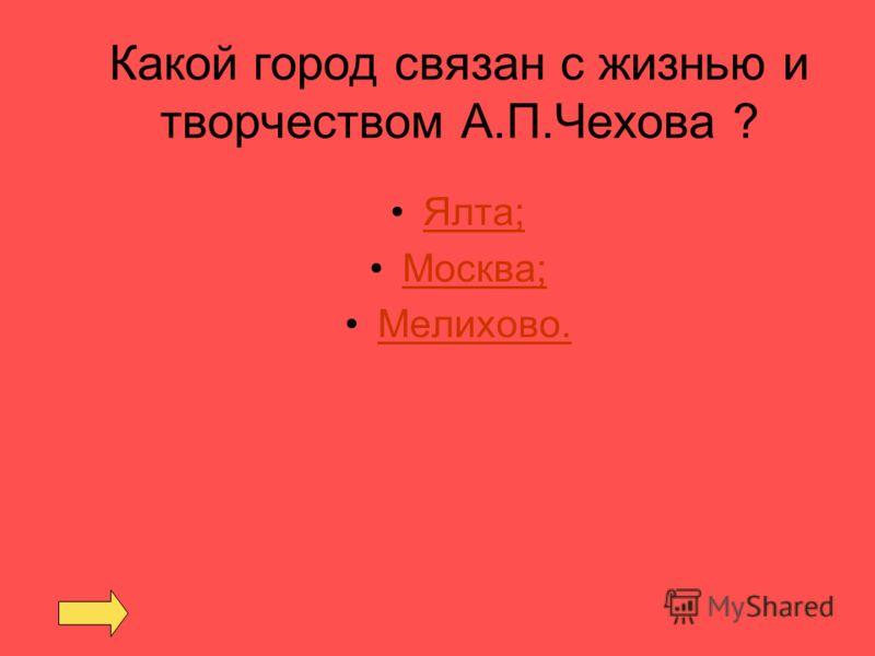 Какой город связан с жизнью и творчеством А.П.Чехова ? Ялта; Москва; Мелихово.