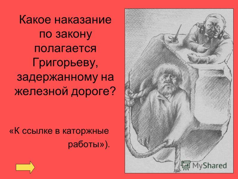 Какое наказание по закону полагается Григорьеву, задержанному на железной дороге? «К ссылке в каторжные работы»).