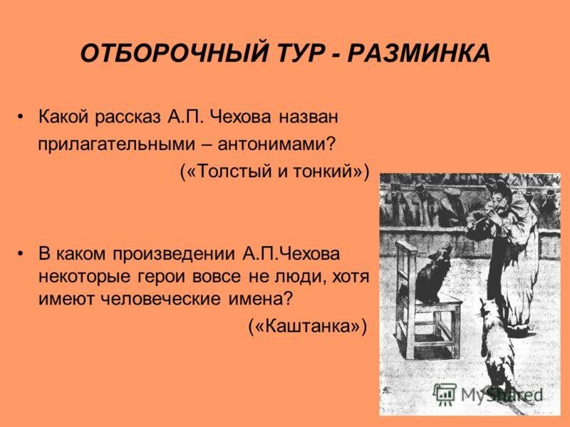 ОТБОРОЧНЫЙ ТУР - РАЗМИНКА Какой рассказ А.П. Чехова назван прилагательными – антонимами? («Толстый и тонкий») В каком произведении А.П.Чехова некоторые герои вовсе не люди, хотя имеют человеческие имена? («Каштанка»)