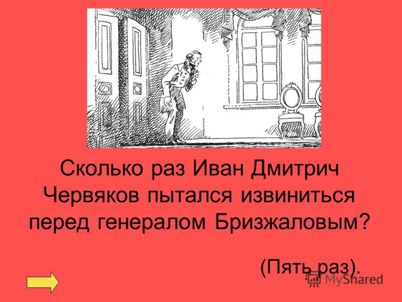 Сколько раз Иван Дмитрич Червяков пытался извиниться перед генералом Бризжаловым? (Пять раз).