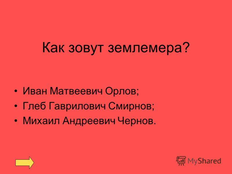 Как зовут землемера? Иван Матвеевич Орлов; Глеб Гаврилович Смирнов; Михаил Андреевич Чернов.