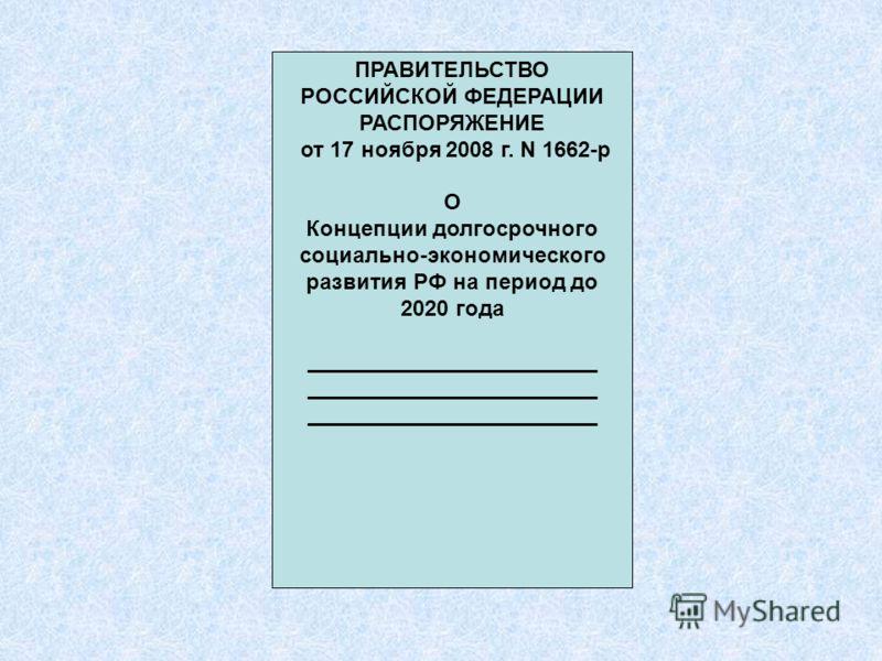 ПРАВИТЕЛЬСТВО РОССИЙСКОЙ ФЕДЕРАЦИИ РАСПОРЯЖЕНИЕ от 17 ноября 2008 г. N 1662-р О Концепции долгосрочного социально-экономического развития РФ на период до 2020 года ________________________