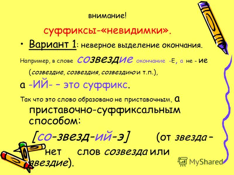 внимание! суффиксы-«невидимки». Вариант 1 : неверное выделение окончания. Например, в слове созвездие окончание -Е, а не - ие (созвездие, созвездия, созвездию и т.п.), а -ИЙ- – это суффикс. Так что это слово образовано не приставочным, а приставочно-
