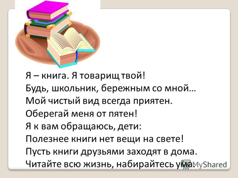 Я – книга. Я товарищ твой! Будь, школьник, бережным со мной… Мой чистый вид всегда приятен. Оберегай меня от пятен! Я к вам обращаюсь, дети: Полезнее книги нет вещи на свете! Пусть книги друзьями заходят в дома. Читайте всю жизнь, набирайтесь ума.