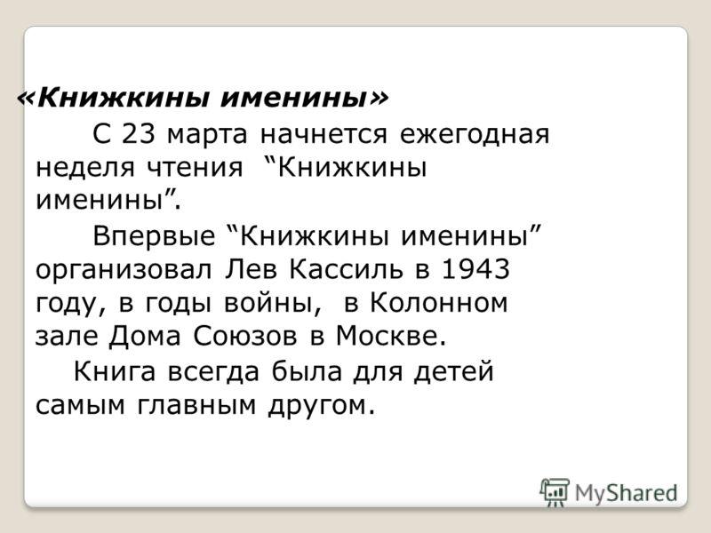 «Книжкины именины» С 23 марта начнется ежегодная неделя чтения Книжкины именины. Впервые Книжкины именины организовал Лев Кассиль в 1943 году, в годы войны, в Колонном зале Дома Союзов в Москве. Книга всегда была для детей самым главным другом.