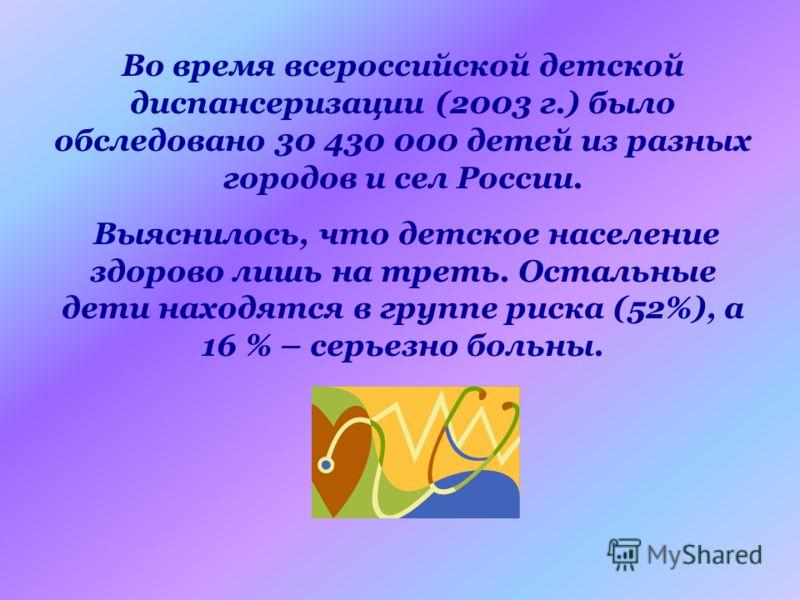 Во время всероссийской детской диспансеризации (2003 г.) было обследовано 30 430 000 детей из разных городов и сел России. Выяснилось, что детское население здорово лишь на треть. Остальные дети находятся в группе риска (52%), а 16 % – серьезно больн
