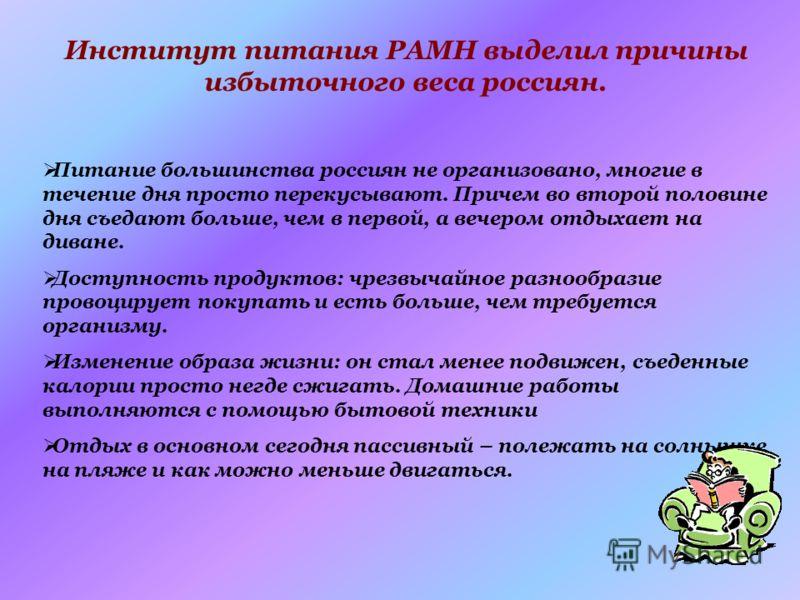 Институт питания РАМН выделил причины избыточного веса россиян. Питание большинства россиян не организовано, многие в течение дня просто перекусывают. Причем во второй половине дня съедают больше, чем в первой, а вечером отдыхает на диване. Доступнос