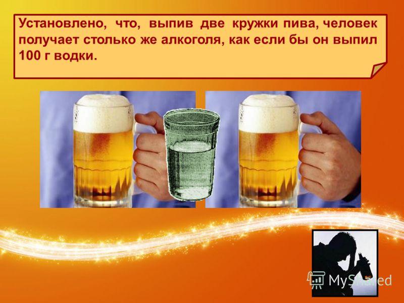 Установлено, что, выпив две кружки пива, человек получает столько же алкоголя, как если бы он выпил 100 г водки.