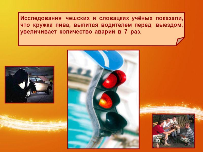 Исследования чешских и словацких учёных показали, что кружка пива, выпитая водителем перед выездом, увеличивает количество аварий в 7 раз.