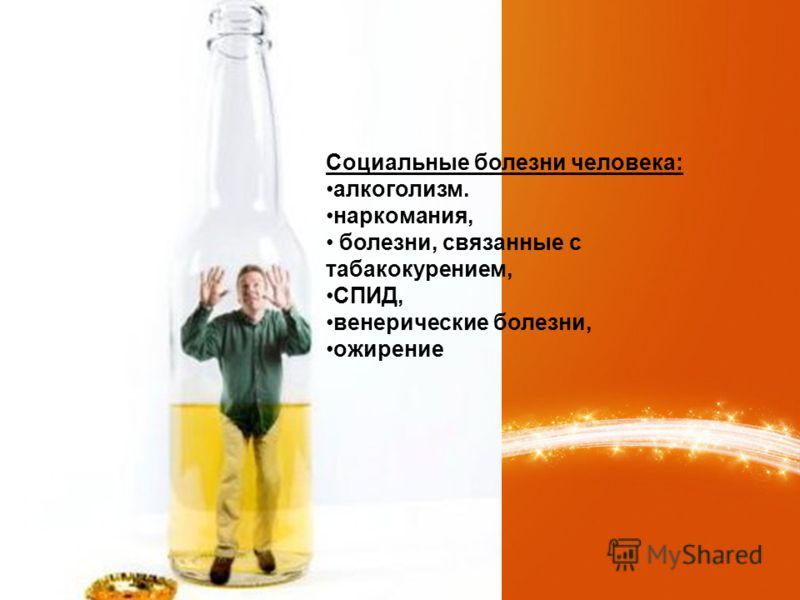 Социальные болезни человека: алкоголизм. наркомания, болезни, связанные с табакокурением, СПИД, венерические болезни, ожирение
