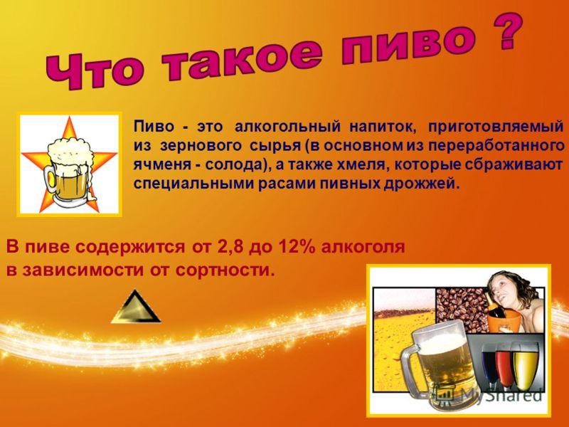 Пиво - это алкогольный напиток, приготовляемый из зернового сырья (в основном из переработанного ячменя - солода), а также хмеля, которые сбраживают специальными расами пивных дрожжей. В пиве содержится от 2,8 до 12% алкоголя в зависимости от сортнос