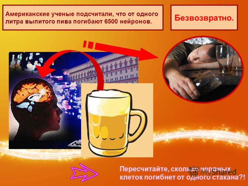 Пересчитайте, сколько нервных клеток погибнет от одного стакана?! Американские ученые подсчитали, что от одного литра выпитого пива погибают 6500 нейронов. Безвозвратно.