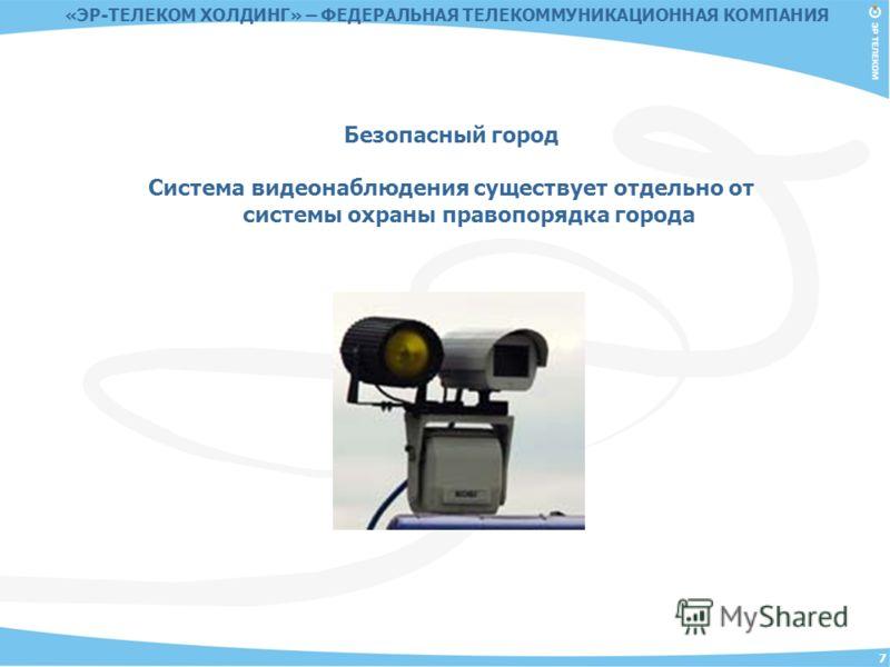 7 Безопасный город Система видеонаблюдения существует отдельно от системы охраны правопорядка города «ЭР-ТЕЛЕКОМ ХОЛДИНГ» – ФЕДЕРАЛЬНАЯ ТЕЛЕКОММУНИКАЦИОННАЯ КОМПАНИЯ