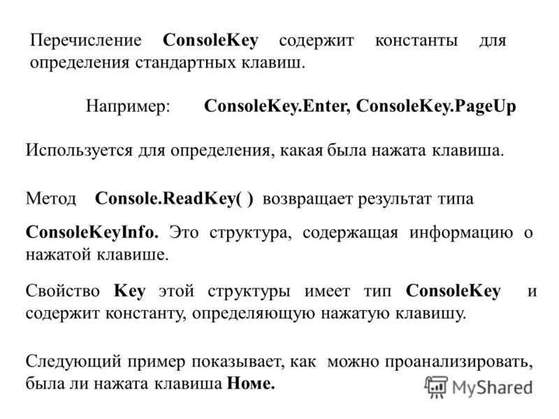 Перечисление ConsoleKey содержит константы для определения стандартных клавиш. Например: ConsoleKey.Enter, ConsoleKey.PageUp Используется для определения, какая была нажата клавиша. Метод Console.ReadKey( ) возвращает результат типа ConsoleKeyInfo. Э