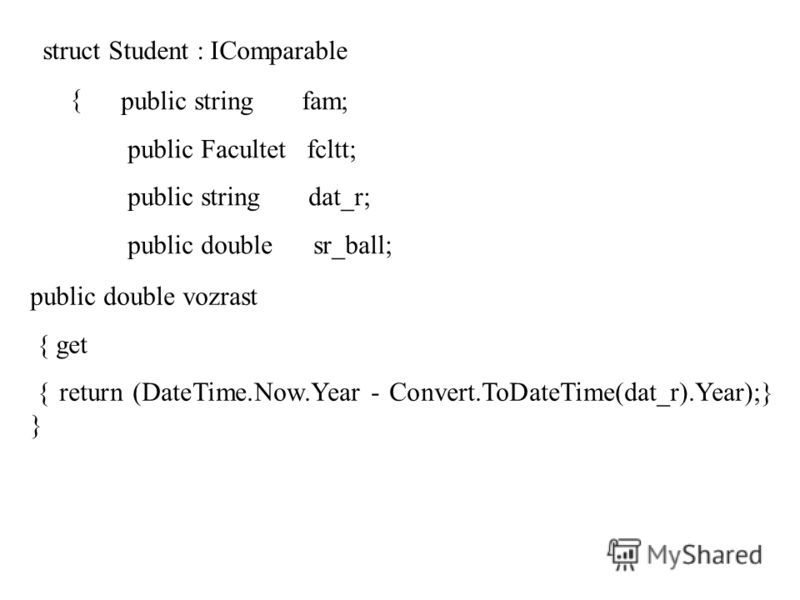 struct Student : IComparable { public string fam; public Facultet fcltt; public string dat_r; public double sr_ball; public double vozrast { get { return (DateTime.Now.Year - Convert.ToDateTime(dat_r).Year);} }