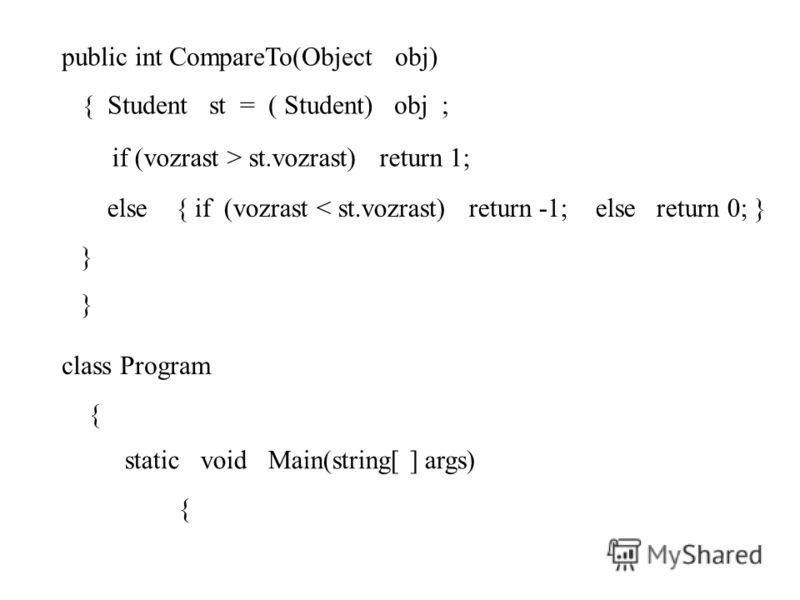 public int CompareTo(Object obj) { Student st = ( Student) obj ; if (vozrast > st.vozrast) return 1; else { if (vozrast < st.vozrast) return -1; else return 0; } } class Program { static void Main(string[ ] args) {