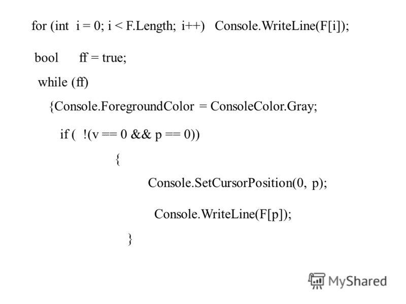 for (int i = 0; i < F.Length; i++) Console.WriteLine(F[i]); bool ff = true; while (ff) {Console.ForegroundColor = ConsoleColor.Gray; if ( !(v == 0 && p == 0)) { Console.SetCursorPosition(0, p); Console.WriteLine(F[p]); }