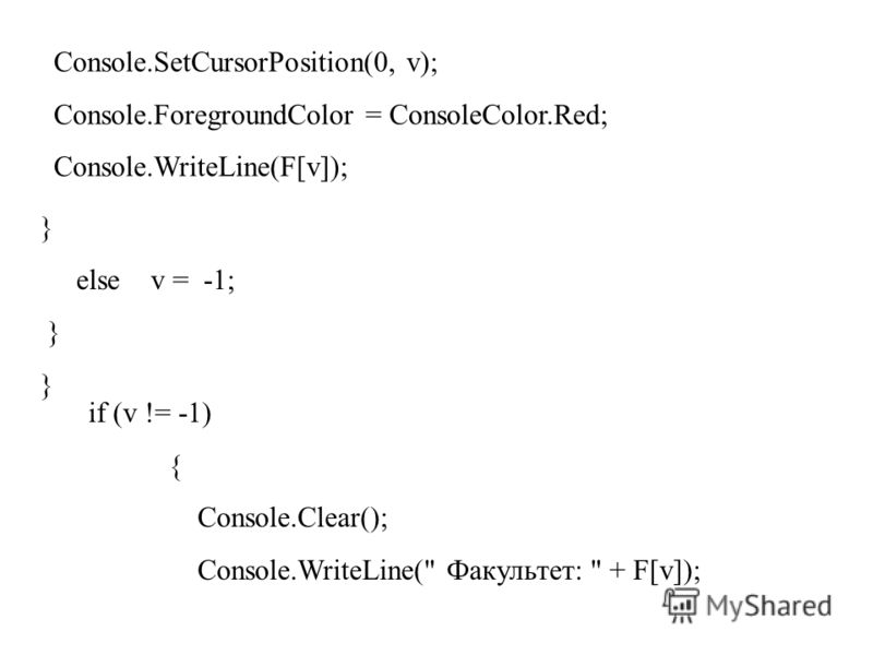 Console.SetCursorPosition(0, v); Console.ForegroundColor = ConsoleColor.Red; Console.WriteLine(F[v]); } else v = -1; } if (v != -1) { Console.Clear(); Console.WriteLine( Факультет:  + F[v]);
