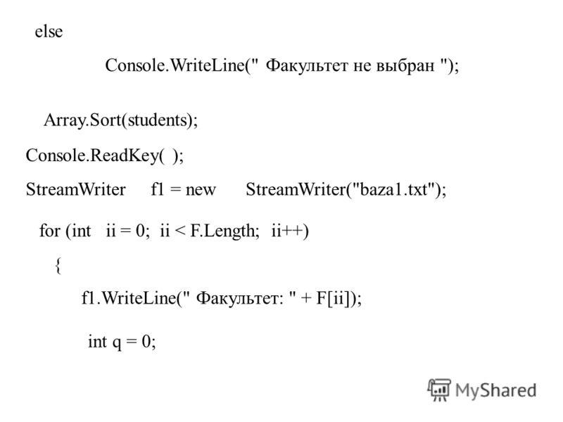 else Console.WriteLine( Факультет не выбран ); Array.Sort(students); Console.ReadKey( ); StreamWriter f1 = new StreamWriter(baza1.txt); for (int ii = 0; ii < F.Length; ii++) { f1.WriteLine( Факультет:  + F[ii]); int q = 0;