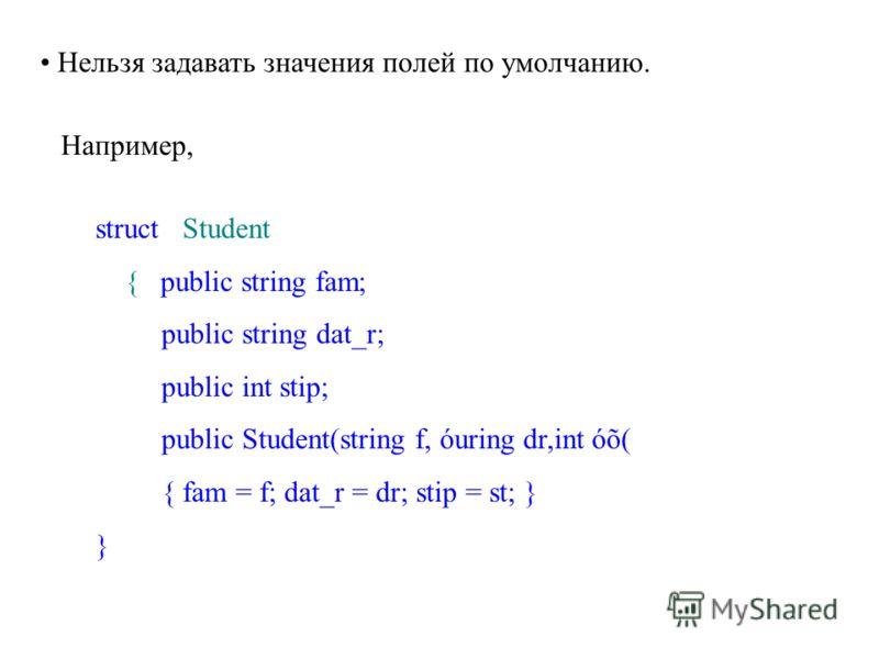 Нельзя задавать значения полей по умолчанию. Например, struct Student { public string fam; public string dat_r; public int stip; public Student(string f, óuring dr,int óõ( { fam = f; dat_r = dr; stip = st; } }