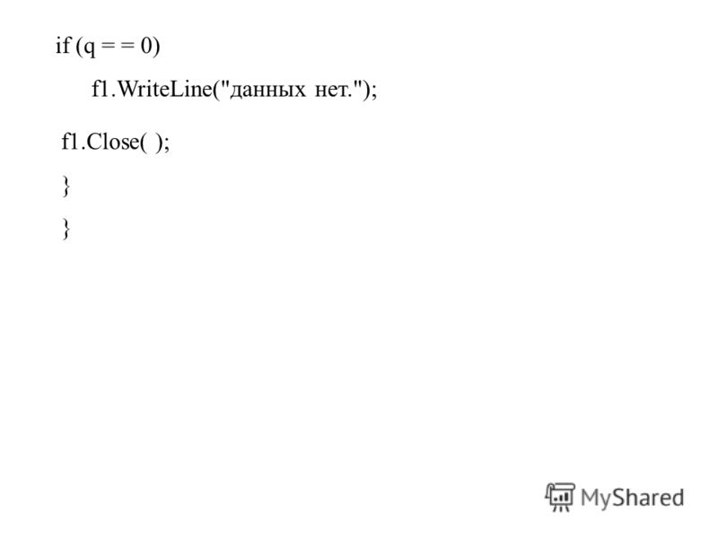 if (q = = 0) f1.WriteLine(данных нет.); f1.Close( ); }
