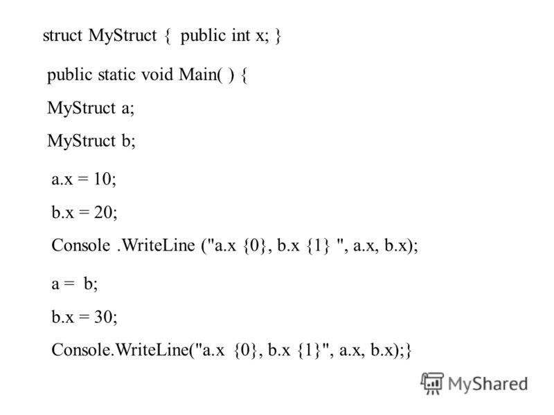 struct MyStruct { public int x; } public static void Main( ) { MyStruct a; MyStruct b; a.x = 10; b.x = 20; Console.WriteLine (a.x {0}, b.x {1} , a.x, b.x); a = b; b.x = 30; Console.WriteLine(a.x {0}, b.x {1}, a.x, b.x);}