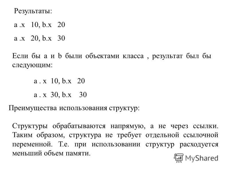 Результаты: а.х 10, b.x 20 a.x 20, b.x 30 Если бы a и b были объектами класса, результат был бы следующим: a. x 10, b.x 20 a. x 30, b.x 30 Преимущества использования структур: Структуры обрабатываются напрямую, а не через ссылки. Таким образом, струк